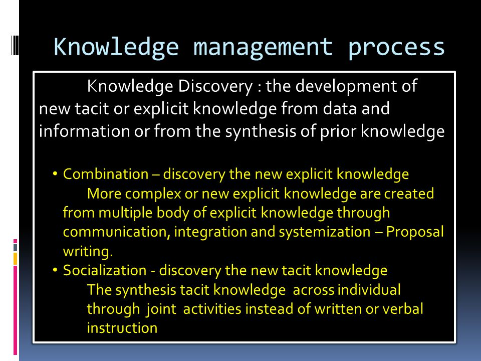 Knowledge management process Knowledge Discovery : the development of new tacit or explicit knowledge from data and information or from the synthesis