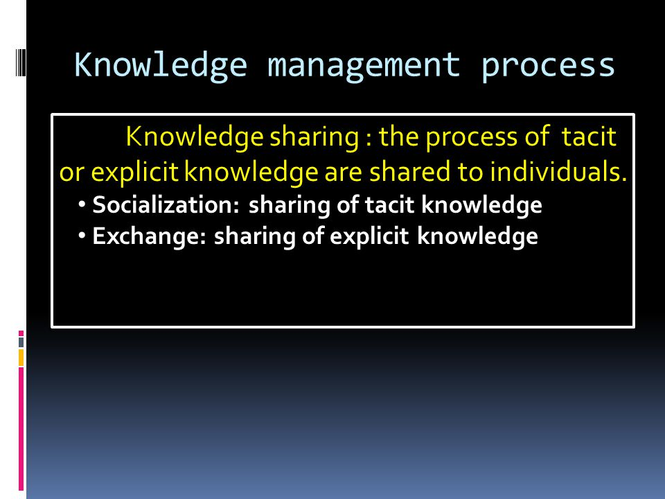 Knowledge management process Knowledge sharing : the process of tacit or explicit knowledge are shared to individuals. Socialization: sharing of tacit