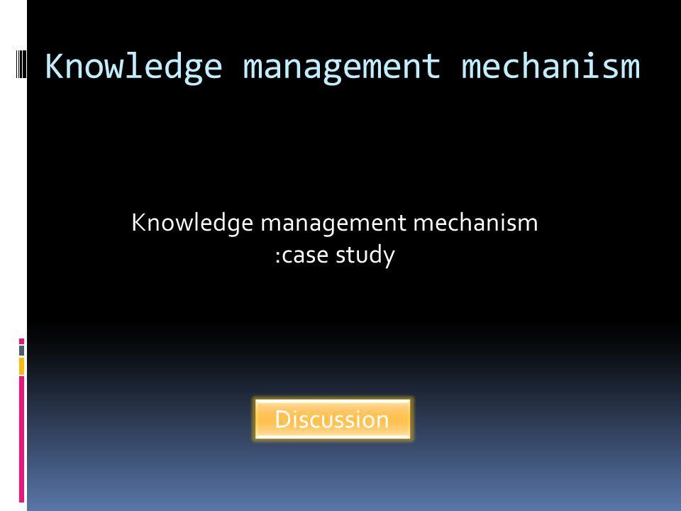 Knowledge management mechanism Knowledge management mechanism :case study Discussion