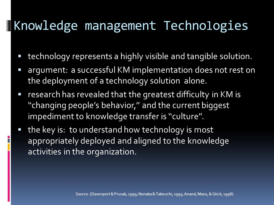 Knowledge management Techno l ogies  technology represents a highly visible and tangible solution.  argument: a successful KM implementation does no