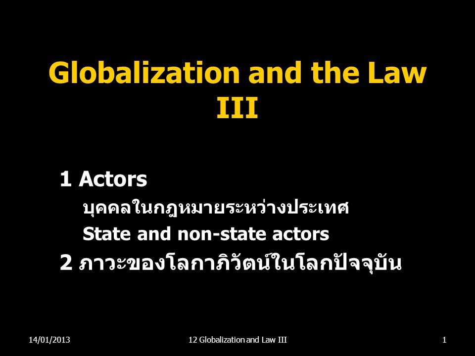 Globalization and the Law III 1 Actors บุคคลในกฎหมายระหว่างประเทศ State and non-state actors 2 ภาวะของโลกาภิวัตน์ในโลกปัจจุบัน 114/01/201312 Globaliza