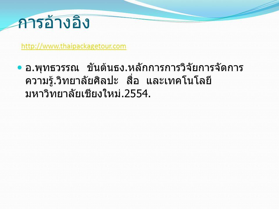 การอ้างอิง http://www.thaipackagetour.com http://www.thaipackagetour.com อ. พุทธวรรณ ขันต้นธง. หลักการการวิจัยการจัดการ ความรู้. วิทยาลัยศิลปะ สื่อ แล