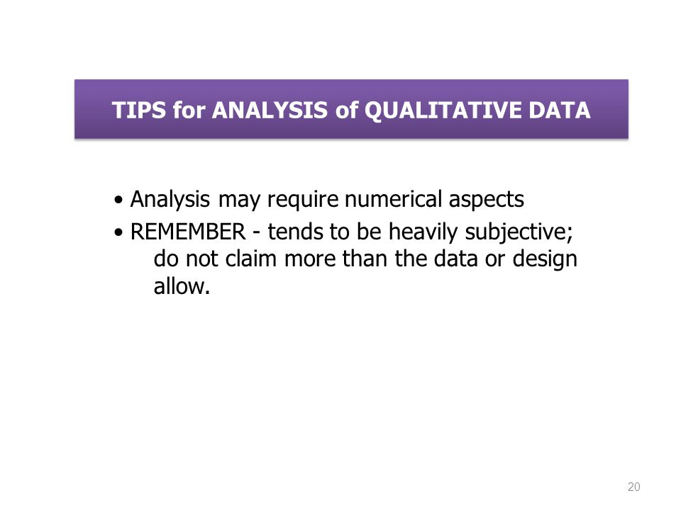 TIPS for ANALYSIS of QUALITATIVE DATA Analysis may require numerical aspects REMEMBER - tends to be heavily subjective; do not claim more than the dat