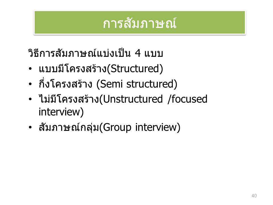 วิธีการสัมภาษณ์แบ่งเป็น 4 แบบ แบบมีโครงสร้าง(Structured) กึ่งโครงสร้าง (Semi structured) ไม่มีโครงสร้าง(Unstructured /focused interview) สัมภาษณ์กลุ่ม