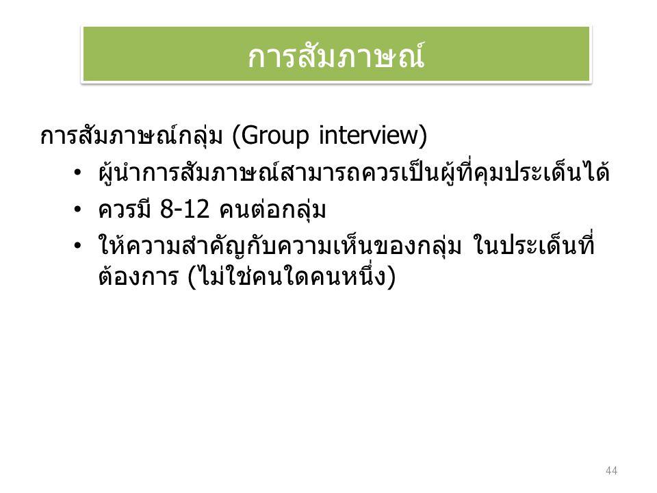 การสัมภาษณ์กลุ่ม (Group interview) ผู้นำการสัมภาษณ์สามารถควรเป็นผู้ที่คุมประเด็นได้ ควรมี 8-12 คนต่อกลุ่ม ให้ความสำคัญกับความเห็นของกลุ่ม ในประเด็นที่