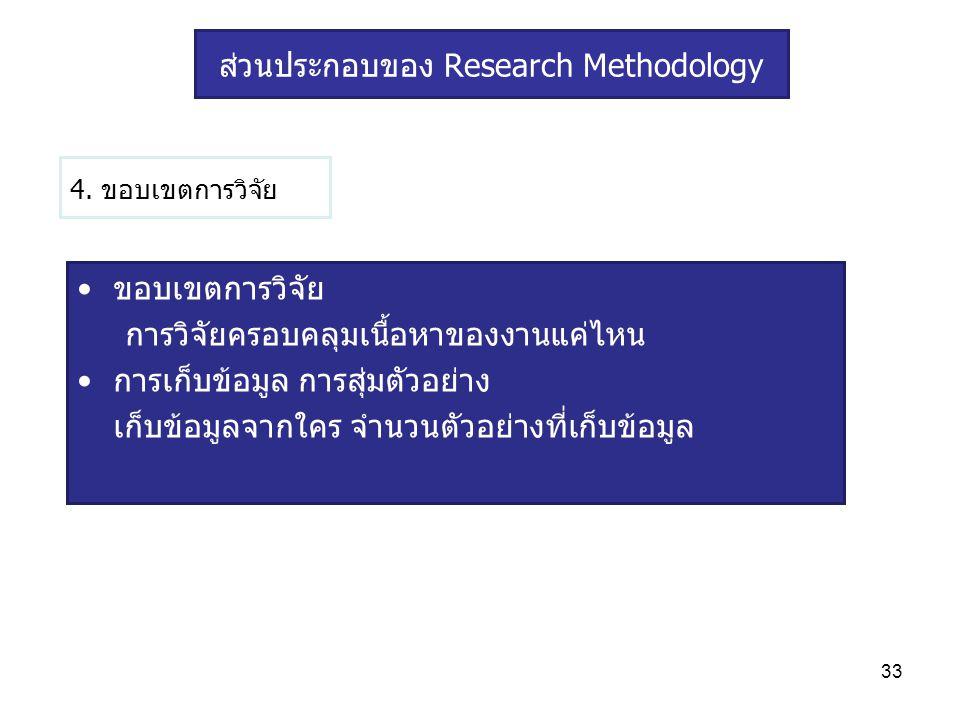 33 4. ขอบเขตการวิจัย ขอบเขตการวิจัย การวิจัยครอบคลุมเนื้อหาของงานแค่ไหน การเก็บข้อมูล การสุ่มตัวอย่าง เก็บข้อมูลจากใคร จำนวนตัวอย่างที่เก็บข้อมูล ส่วน