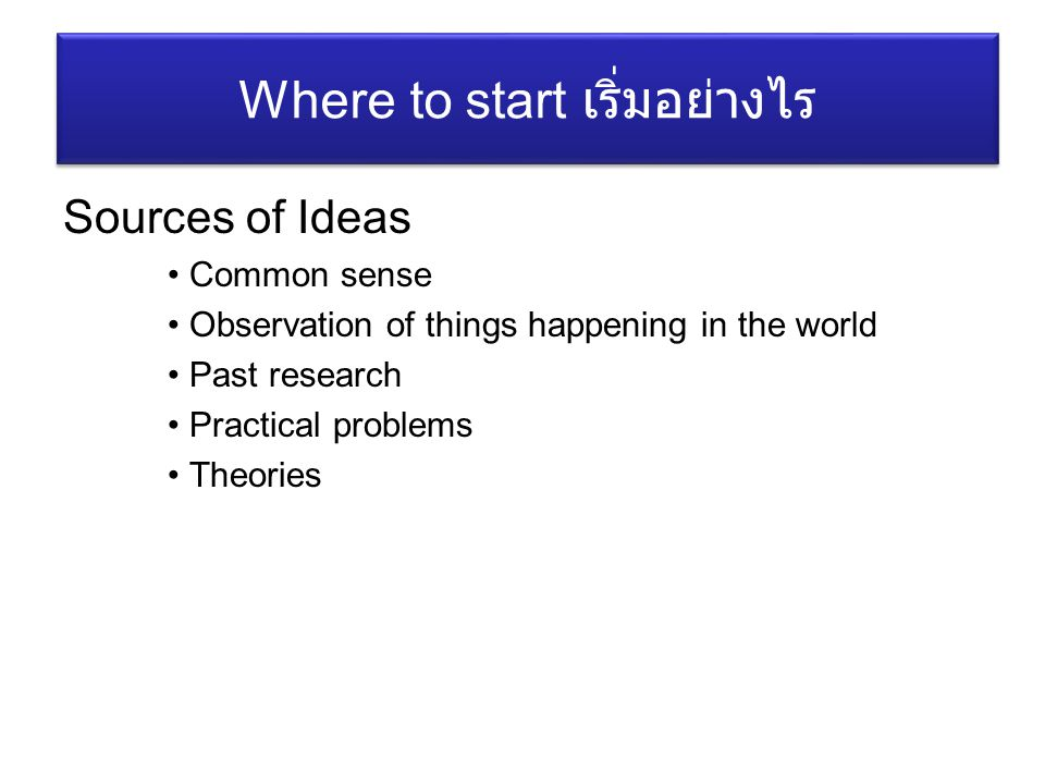 Sources of Ideas Common sense Observation of things happening in the world Past research Practical problems Theories Where to start เริ่มอย่างไร