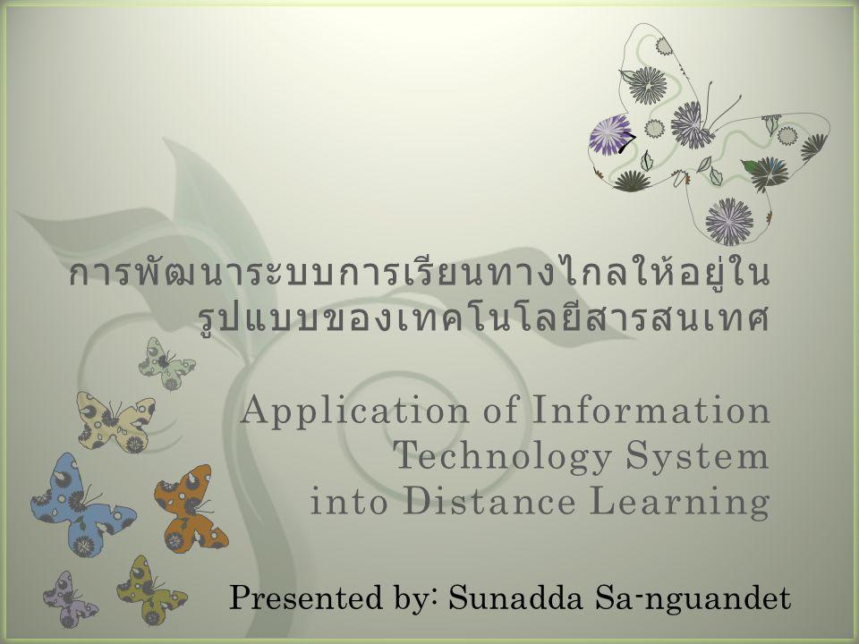 7 การพัฒนาระบบการเรียนทางไกลให้อยู่ใน รูปแบบของเทคโนโลยีสารสนเทศ Application of Information Technology System into Distance Learning Presented by: Sun