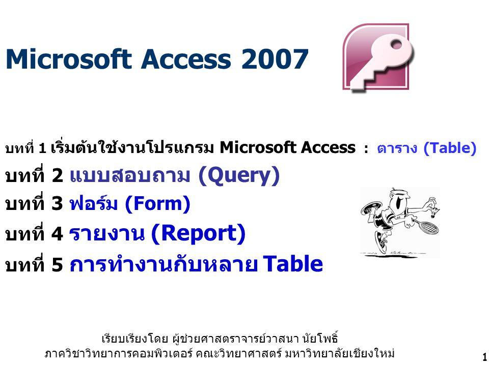 1 Microsoft Access 2007 บทที่ 1 เริ่มต้นใช้งานโปรแกรม Microsoft Access : ตาราง (Table) บทที่ 2 แบบสอบถาม (Query) บทที่ 3 ฟอร์ม (Form) บทที่ 4 รายงาน (Report) บทที่ 5 การทำงานกับหลาย Table เรียบเรียงโดย ผู้ช่วยศาสตราจารย์วาสนา นัยโพธิ์ ภาควิชาวิทยาการคอมพิวเตอร์ คณะวิทยาศาสตร์ มหาวิทยาลัยเชียงใหม่