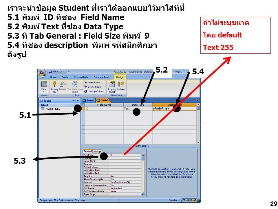 29 เราจะนำข้อมูล Student ที่เราได้ออกแบบไว้มาใส่ที่นี่ 5.1 พิมพ์ ID ที่ช่อง Field Name 5.2 พิมพ์ Text ที่ช่อง Data Type 5.3 ที่ Tab General : Field Size พิมพ์ 9 5.4 ที่ช่อง description พิมพ์ รหัสนักศึกษา ดังรูป 5.1 5.2 5.3 5.4 ถ้าไม่ระบุขนาด โดย default Text 255