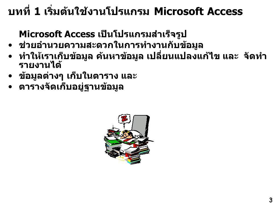3 บทที่ 1 เริ่มต้นใช้งานโปรแกรม Microsoft Access Microsoft Access เป็นโปรแกรมสำเร็จรูป ช่วยอำนวยความสะดวกในการทำงานกับข้อมูล ทำให้เราเก็บข้อมูล ค้นหาข้อมูล เปลี่ยนแปลงแก้ไข และ จัดทำ รายงานได้ ข้อมูลต่างๆ เก็บในตาราง และ ตารางจัดเก็บอยู่ฐานข้อมูล