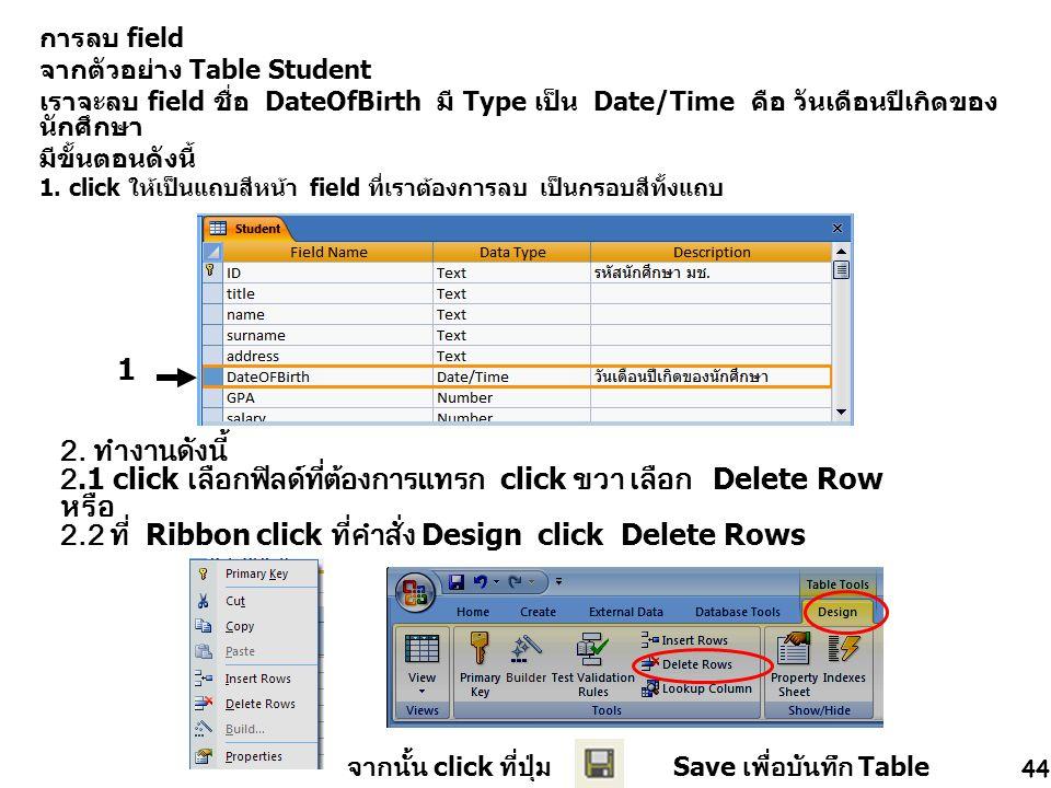 44 การลบ field จากตัวอย่าง Table Student เราจะลบ field ชื่อ DateOfBirth มี Type เป็น Date/Time คือ วันเดือนปีเกิดของ นักศึกษา มีขั้นตอนดังนี้ 1.