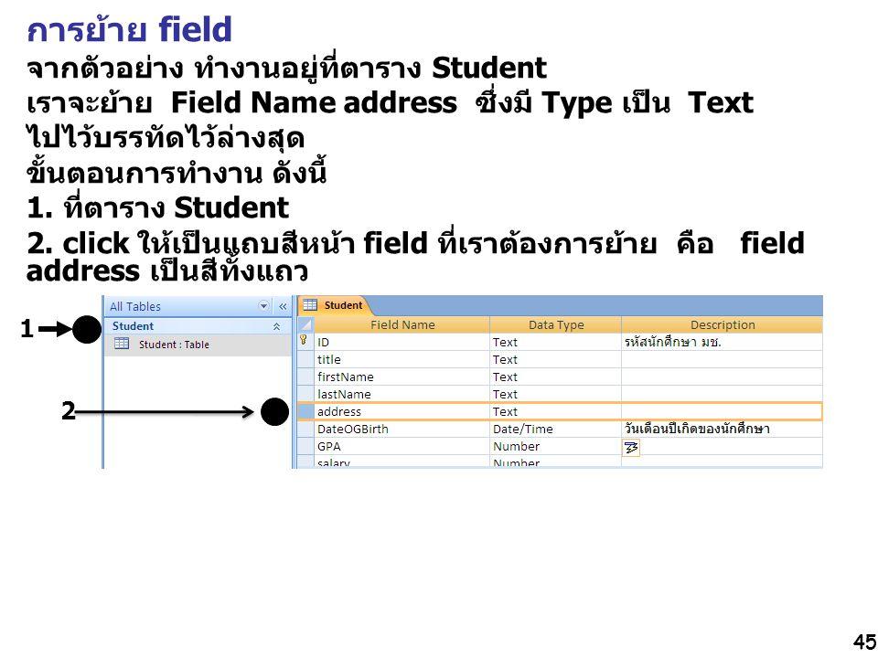 45 การย้าย field จากตัวอย่าง ทำงานอยู่ที่ตาราง Student เราจะย้าย Field Name address ซึ่งมี Type เป็น Text ไปไว้บรรทัดไว้ล่างสุด ขั้นตอนการทำงาน ดังนี้ 1.