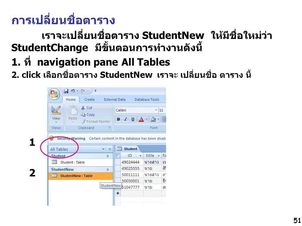 51 การเปลี่ยนชื่อตาราง เราจะเปลี่ยนชื่อตาราง StudentNew ให้มีชื่อใหม่ว่า StudentChange มีขั้นตอนการทำงานดังนี้ 1.