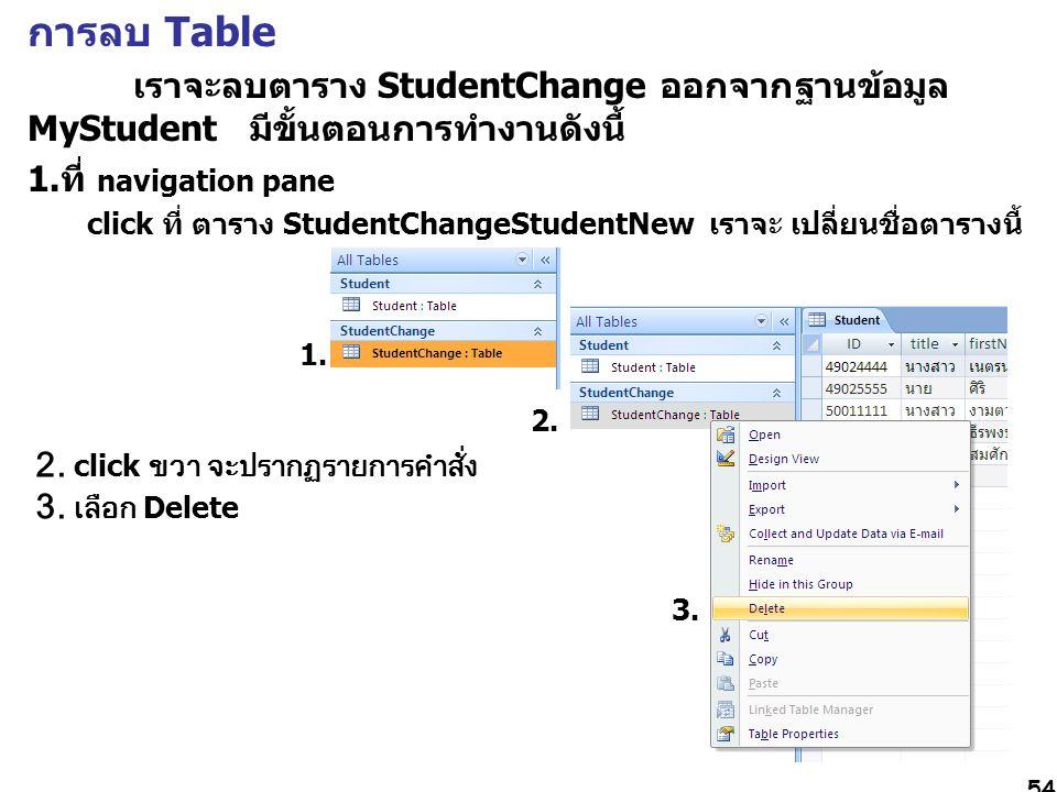 54 การลบ Table เราจะลบตาราง StudentChange ออกจากฐานข้อมูล MyStudent มีขั้นตอนการทำงานดังนี้ 1.ที่ navigation pane click ที่ ตาราง StudentChangeStudentNew เราจะ เปลี่ยนชื่อตารางนี้ 1.