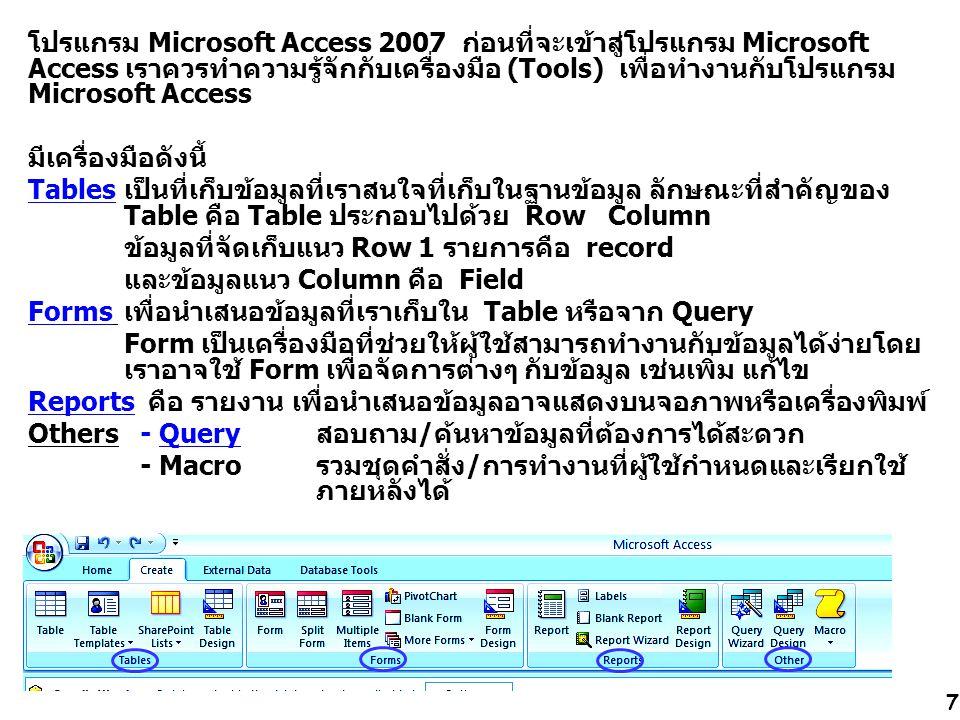 7 โปรแกรม Microsoft Access 2007 ก่อนที่จะเข้าสู่โปรแกรม Microsoft Access เราควรทำความรู้จักกับเครื่องมือ (Tools) เพื่อทำงานกับโปรแกรม Microsoft Access มีเครื่องมือดังนี้ Tables เป็นที่เก็บข้อมูลที่เราสนใจที่เก็บในฐานข้อมูล ลักษณะที่สำคัญของ Table คือ Table ประกอบไปด้วย Row Column ข้อมูลที่จัดเก็บแนว Row 1 รายการคือ record และข้อมูลแนว Column คือ Field Forms เพื่อนำเสนอข้อมูลที่เราเก็บใน Table หรือจาก Query Form เป็นเครื่องมือที่ช่วยให้ผู้ใช้สามารถทำงานกับข้อมูลได้ง่ายโดย เราอาจใช้ Form เพื่อจัดการต่างๆ กับข้อมูล เช่นเพิ่ม แก้ไข Reports คือ รายงาน เพื่อนำเสนอข้อมูลอาจแสดงบนจอภาพหรือเครื่องพิมพ์ Others - Query สอบถาม/ค้นหาข้อมูลที่ต้องการได้สะดวก - Macroรวมชุดคำสั่ง/การทำงานที่ผู้ใช้กำหนดและเรียกใช้ ภายหลังได้