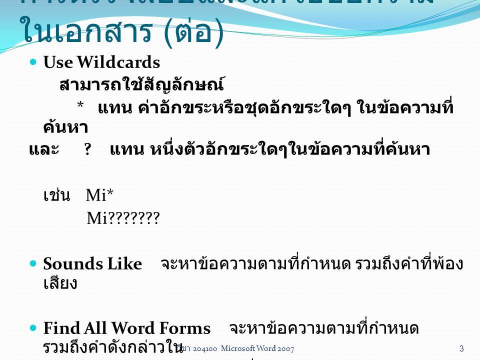วิชา 204100 Microsoft Word 2007 3 Use Wildcards สามารถใช้สัญลักษณ์ * แทน ค่าอักขระหรือชุดอักขระใดๆ ในข้อความที่ ค้นหา และ ? แทน หนึ่งตัวอักขระใดๆในข้อ