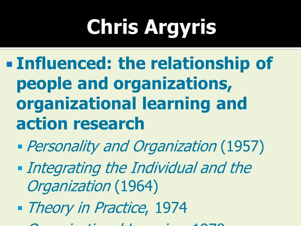  Influenced: the relationship of people and organizations, organizational learning and action research  Personality and Organization (1957)  Integr