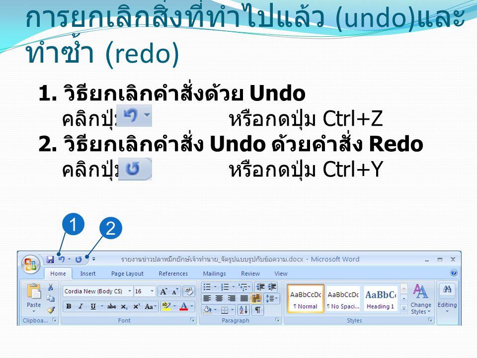 การยกเลิกสิ่งที่ทำไปแล้ว (undo) และ ทำซ้ำ (redo) 1. วิธียกเลิกคำสั่งด้วย Undo คลิกปุ่ม หรือกดปุ่ม Ctrl+Z 2. วิธียกเลิกคำสั่ง Undo ด้วยคำสั่ง Redo คลิก