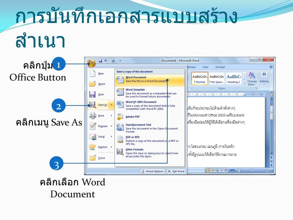 การบันทึกเอกสารแบบสร้าง สำเนา 1 คลิกปุ่ม Office Button 2 คลิกเมนู Save As 3 คลิกเลือก Word Document