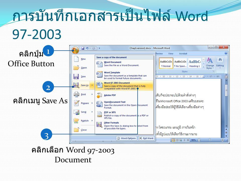 การบันทึกเอกสารเป็นไฟล์ Word 97-2003 1 คลิกปุ่ม Office Button 2 คลิกเมนู Save As 3 คลิกเลือก Word 97-2003 Document