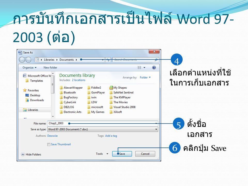 การบันทึกเอกสารเป็นไฟล์ Word 97- 2003 ( ต่อ ) 4 เลือกตำแหน่งที่ใช้ ในการเก็บเอกสาร 5 ตั้งชื่อ เอกสาร 6 คลิกปุ่ม Save