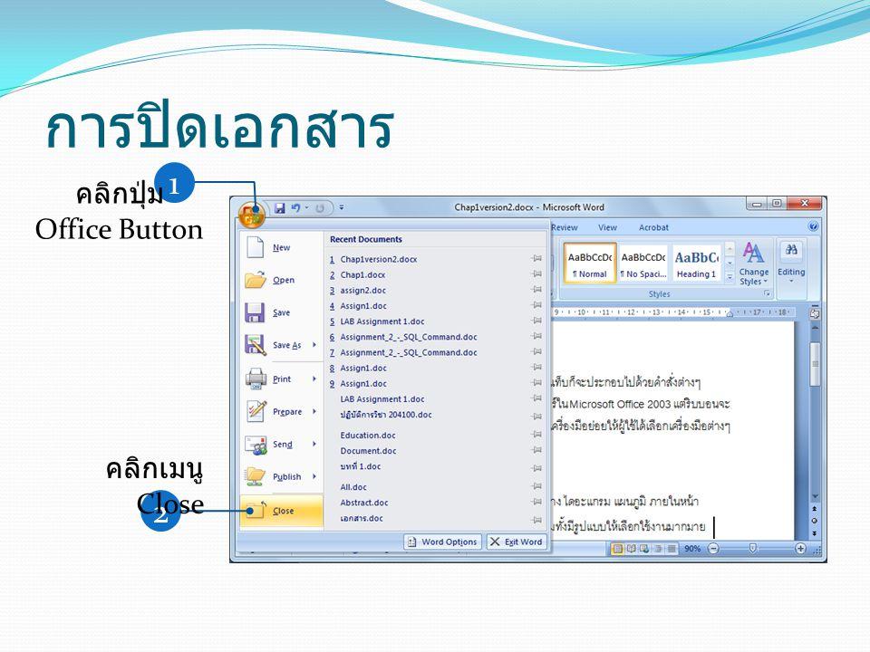 การปิดเอกสาร 1 คลิกปุ่ม Office Button 2 คลิกเมนู Close
