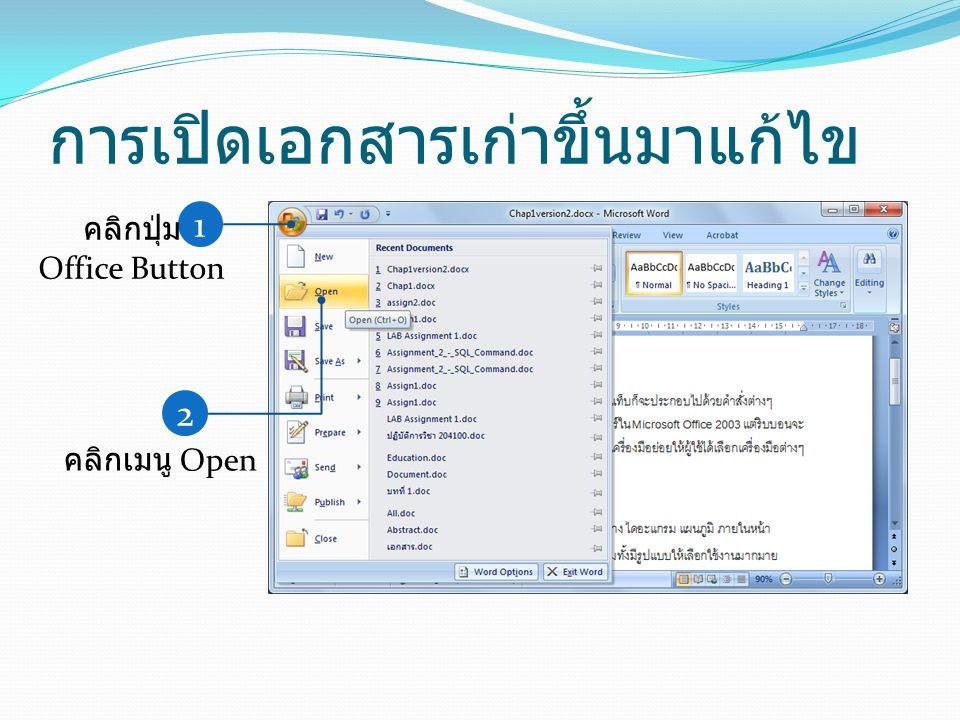 การเปิดเอกสารเก่าขึ้นมาแก้ไข 1 คลิกปุ่ม Office Button 2 คลิกเมนู Open