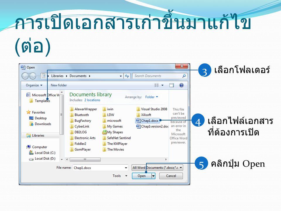 การเปิดเอกสารเก่าขึ้นมาแก้ไข ( ต่อ ) 3 เลือกโฟลเดอร์ 4 เลือกไฟล์เอกสาร ที่ต้องการเปิด 5 คลิกปุ่ม Open
