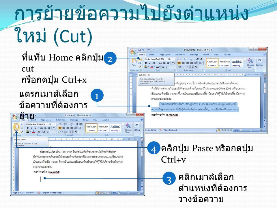 การย้ายข้อความไปยังตำแหน่ง ใหม่ (Cut) 1 แดรกเมาส์เลือก ข้อความที่ต้องการ ย้าย 2 ที่แท็บ Home คลิกปุ่ม cut กรือกดปุ่ม Ctrl+x 3 คลิกเมาส์เลือก ตำแหน่งที