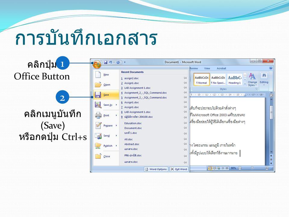 การบันทึกเอกสาร 1 คลิกปุ่ม Office Button 2 คลิกเมนูบันทึก (Save) หรือกดปุ่ม Ctrl+s