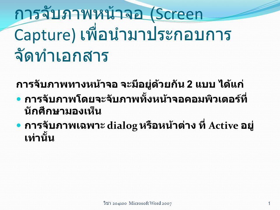 วิชา 204100 Microsoft Word 2007 1 การจับภาพหน้าจอ (Screen Capture) เพื่อนำมาประกอบการ จัดทำเอกสาร การจับภาพทางหน้าจอ จะมีอยู่ด้วยกัน 2 แบบ ได้แก่ การจ