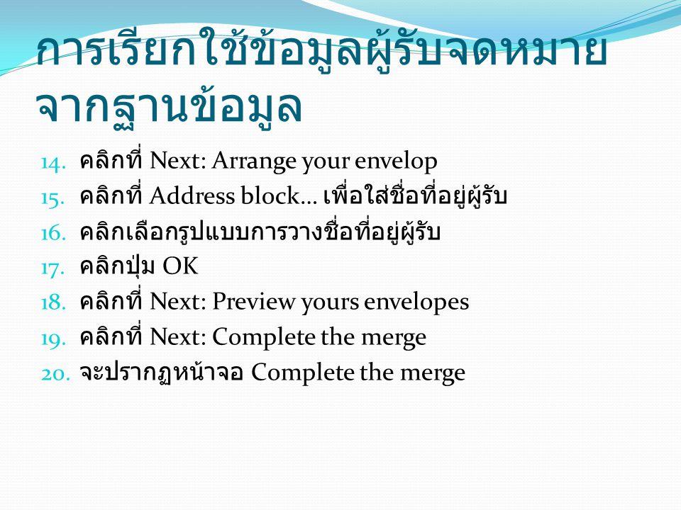 การเรียกใช้ข้อมูลผู้รับจดหมาย จากฐานข้อมูล 14. คลิกที่ Next: Arrange your envelop 15. คลิกที่ Address block… เพื่อใส่ชื่อที่อยู่ผู้รับ 16. คลิกเลือกรู