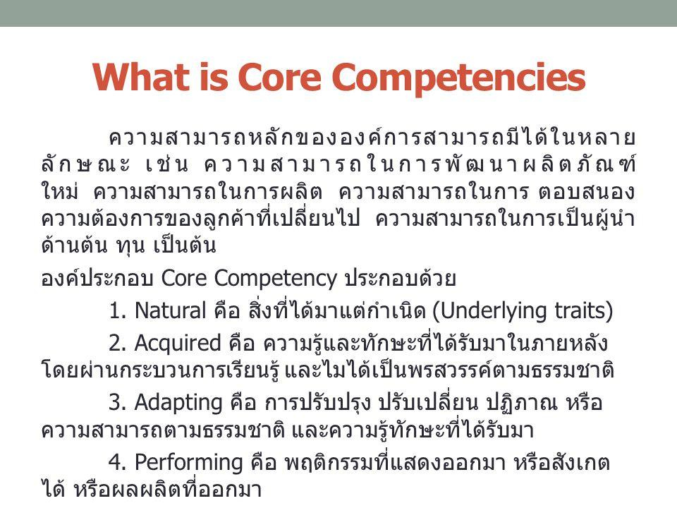 What is Core Competencies ความสามารถหลักขององค์การสามารถมีได้ในหลาย ลักษณะ เช่น ความสามารถในการพัฒนาผลิตภัณฑ์ ใหม่ ความสามารถในการผลิต ความสามารถในการ