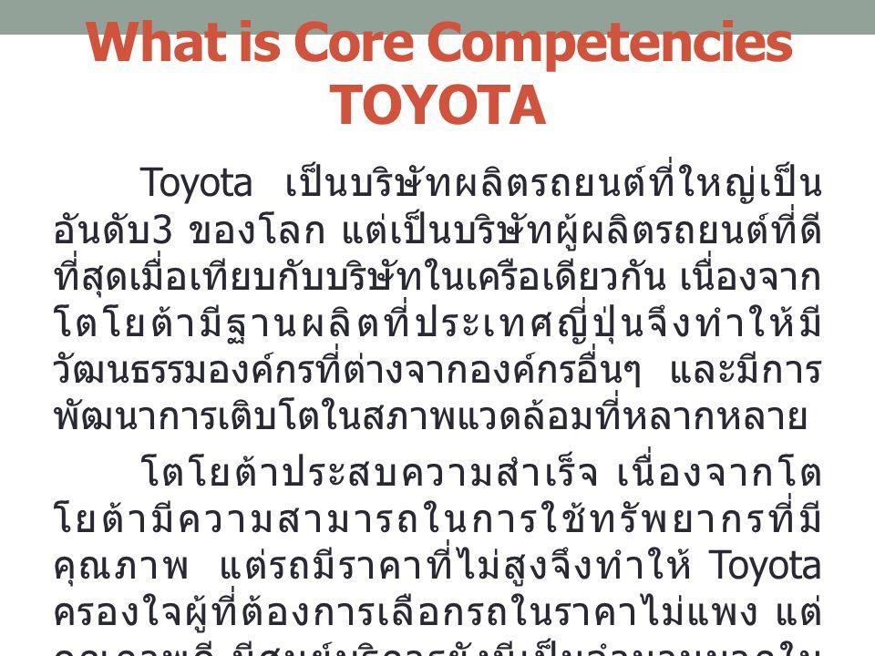 What is Core Competencies TOYOTA Toyota เป็นบริษัทผลิตรถยนต์ที่ใหญ่เป็น อันดับ 3 ของโลก แต่เป็นบริษัทผู้ผลิตรถยนต์ที่ดี ที่สุดเมื่อเทียบกับบริษัทในเคร