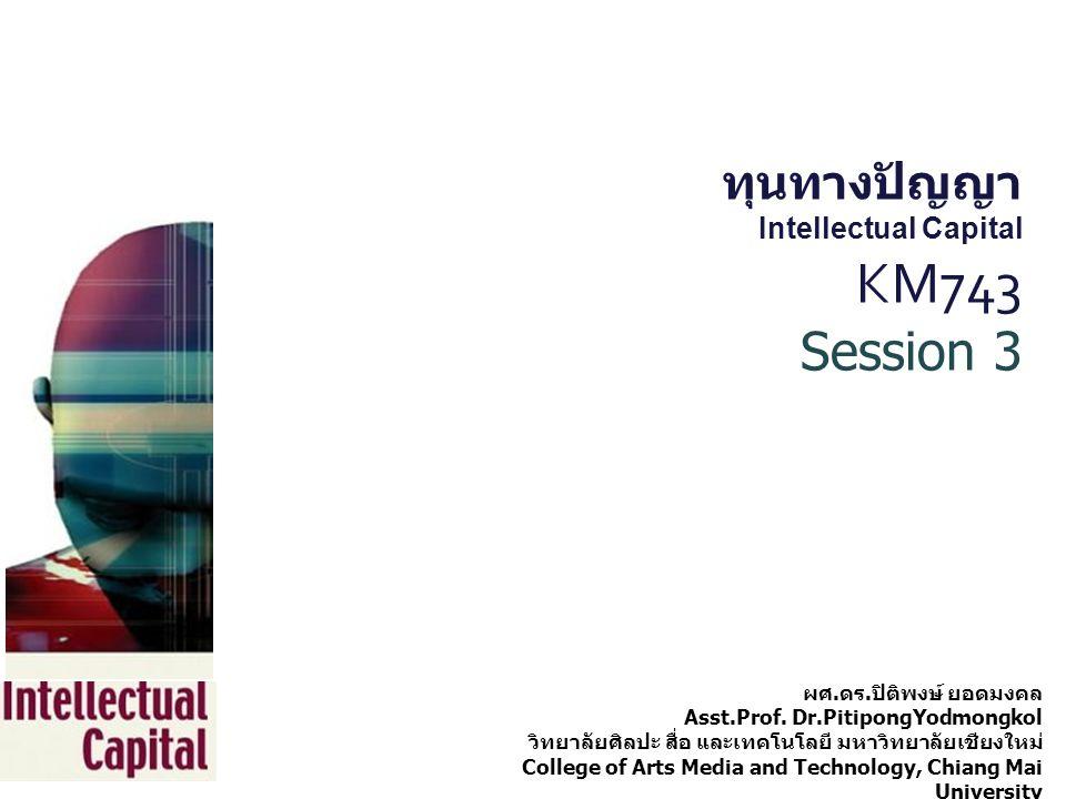 ทุนทางปัญญา Intellectual Capital KM743 Session 3 ผศ. ดร. ปิติพงษ์ ยอดมงคล Asst.Prof. Dr.PitipongYodmongkol วิทยาลัยศิลปะ สื่อ และเทคโนโลยี มหาวิทยาลัย