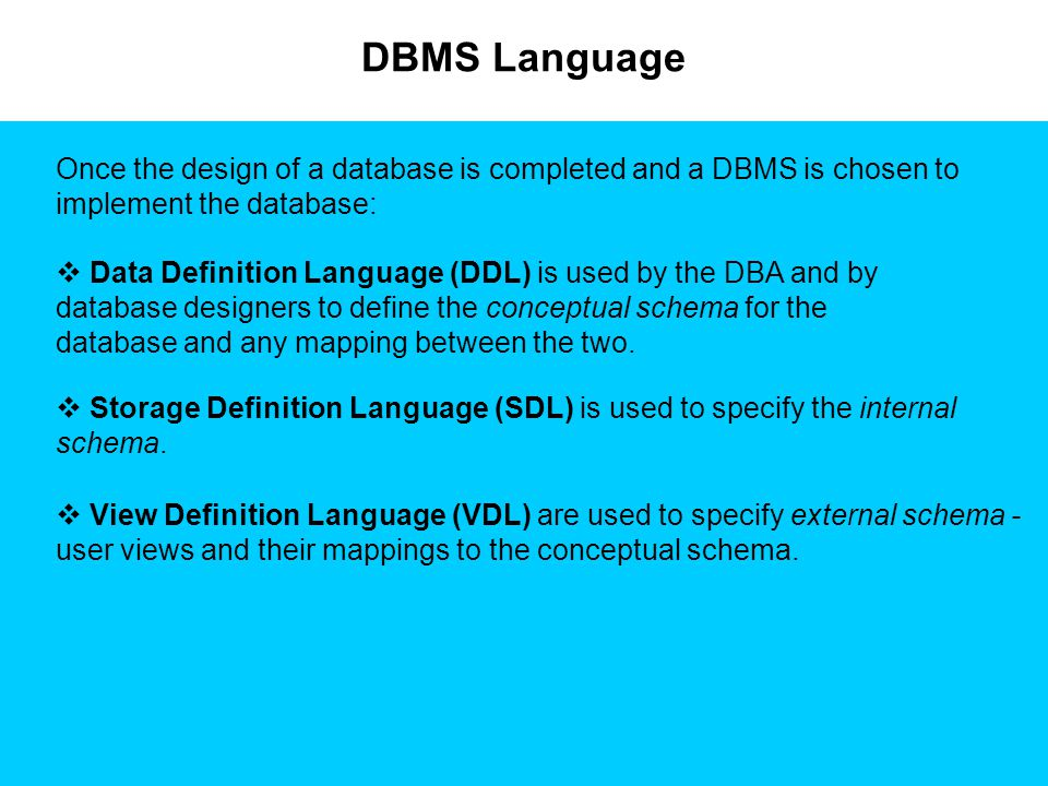 DBMS Language  Data Definition Language (DDL) is used by the DBA and by database designers to define the conceptual schema for the database and any m