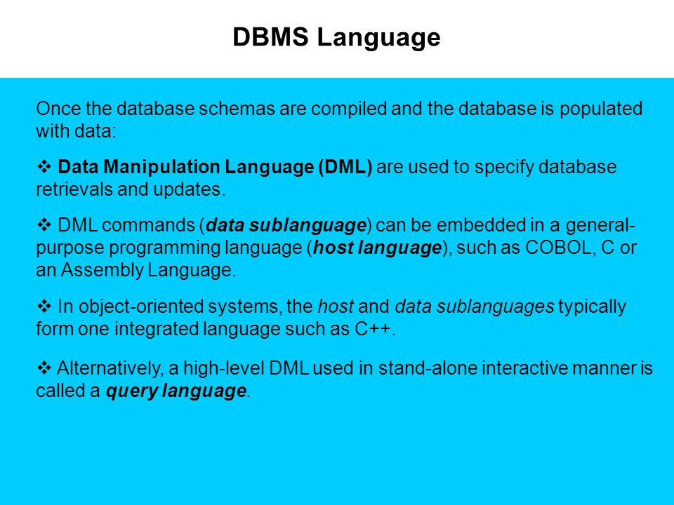 DBMS Language Once the database schemas are compiled and the database is populated with data:  Data Manipulation Language (DML) are used to specify d