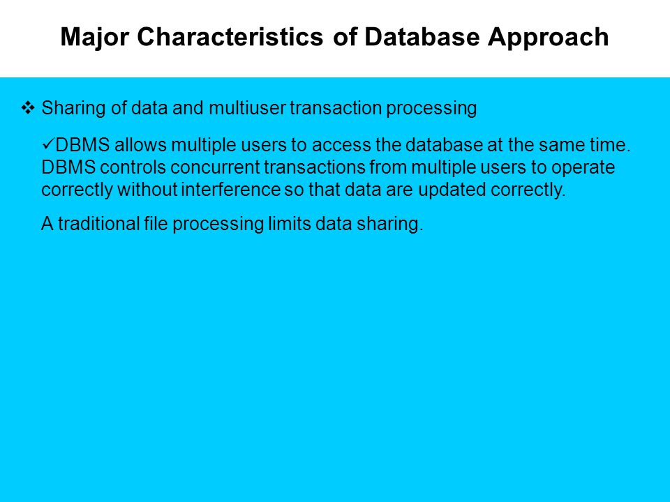 Major Characteristics of Database Approach  Sharing of data and multiuser transaction processing DBMS allows multiple users to access the database at