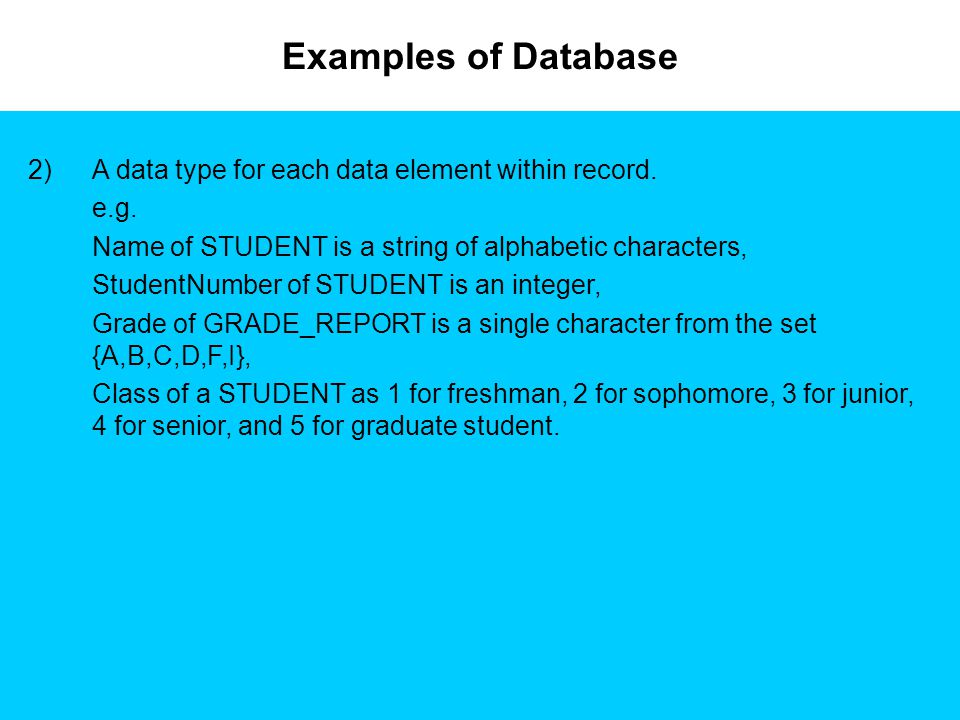 Examples of Database 2)A data type for each data element within record. e.g. Name of STUDENT is a string of alphabetic characters, StudentNumber of ST