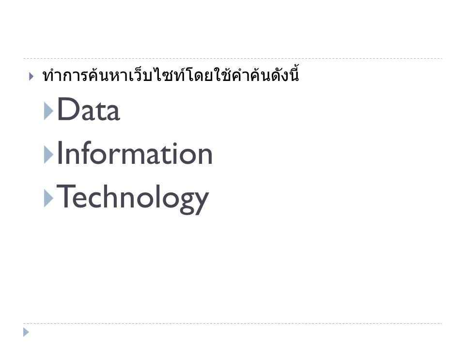  ทำการค้นหาเว็บไซท์โดยใช้คำค้นดังนี้  Data  Information  Technology