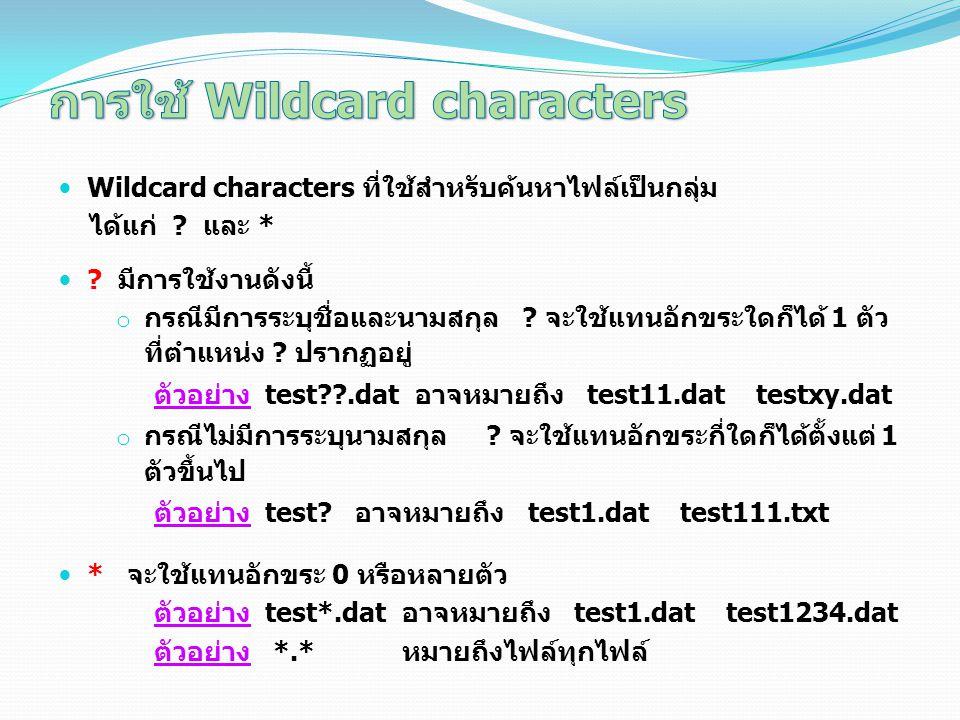 Wildcard characters ที่ใช้สำหรับค้นหาไฟล์เป็นกลุ่ม ได้แก่ ? และ * ? มีการใช้งานดังนี้ o กรณีมีการระบุชื่อและนามสกุล ? จะใช้แทนอักขระใดก็ได้ 1 ตัว ที่ต