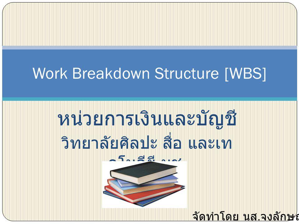 หน่วยการเงินและบัญชี วิทยาลัยศิลปะ สื่อ และเท คโนลียี มช. Work Breakdown Structure [WBS] จัดทำโดย นส. จงลักษณ์ สมร่าง