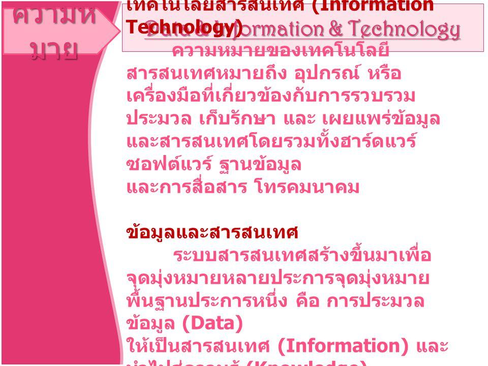 ความห มาย Data & Information & Technology เทคโนโลยีสารสนเทศ (Information Technology) ความหมายของเทคโนโลยี สารสนเทศหมายถึง อุปกรณ์ หรือ เครื่องมือที่เกี่ยวข้องกับการรวบรวม ประมวล เก็บรักษา และ เผยแพร่ข้อมูล และสารสนเทศโดยรวมทั้งฮาร์ดแวร์ ซอฟต์แวร์ ฐานข้อมูล และการสื่อสาร โทรคมนาคม ข้อมูลและสารสนเทศ ระบบสารสนเทศสร้างขึ้นมาเพื่อ จุดมุ่งหมายหลายประการจุดมุ่งหมาย พื้นฐานประการหนึ่ง คือ การประมวล ข้อมูล (Data) ให้เป็นสารสนเทศ (Information) และ นำไปสู่ความรู้ (Knowledge) ที่ช่วยแก้ปัญหาในการดำเนินงาน