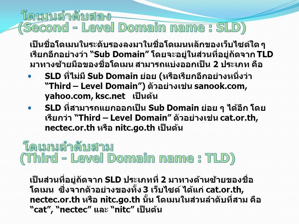 เป็นชื่อโดเมนในระดับรองลงมาในชื่อโดเมนหลักของเว็บไซต์ใด ๆ เรียกอีกอย่างว่า Sub Domain โดยจะอยู่ในส่วนที่อยู่ถัดจาก TLD มาทางซ้ายมือของชื่อโดเมน สามารถแบ่งออกเป็น 2 ประเภท คือ SLD ที่ไม่มี Sub Domain ย่อย (หรือเรียกอีกอย่างหนึ่งว่า Third – Level Domain ) ตัวอย่างเช่น sanook.com, yahoo.com, ksc.net เป็นต้น SLD ที่สามารถแยกออกเป็น Sub Domain ย่อย ๆ ได้อีก โดย เรียกว่า Third – Level Domain ตัวอย่างเช่น cat.or.th, nectec.or.th หรือ nitc.go.th เป็นต้น เป็นส่วนที่อยู่ถัดจาก SLD ประเภทที่ 2 มาทางด้านซ้ายของชื่อ โดเมน ซึ่งจากตัวอย่างของทั้ง 3 เว็บไซต์ ได้แก่ cat.or.th, nectec.or.th หรือ nitc.go.th นั้น โดเมนในส่วนลำดับที่สาม คือ cat , nectec และ nitc เป็นต้น