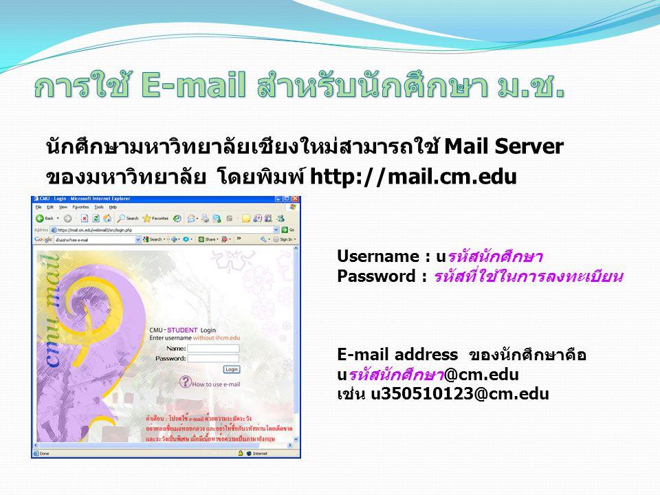 นักศึกษามหาวิทยาลัยเชียงใหม่สามารถใช้ Mail Server ของมหาวิทยาลัย โดยพิมพ์ http://mail.cm.edu Username : uรหัสนักศึกษา Password : รหัสที่ใช้ในการลงทะเบียน E-mail address ของนักศึกษาคือ uรหัสนักศึกษา@cm.edu เช่น u350510123@cm.edu