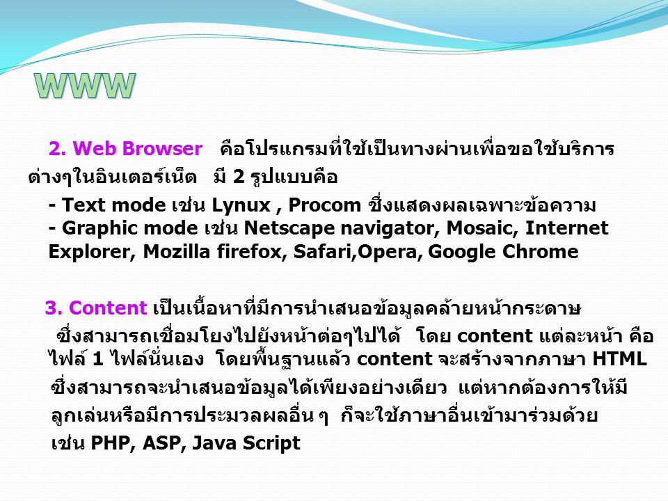 2. Web Browser คือโปรแกรมที่ใช้เป็นทางผ่านเพื่อขอใช้บริการ ต่างๆในอินเตอร์เน็ต มี 2 รูปแบบคือ - Text mode เช่น Lynux, Procom ชึ่งแสดงผลเฉพาะข้อความ -
