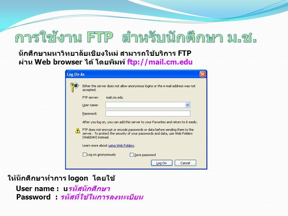 ให้นักศึกษาทำการ logon โดยใช้ User name : uรหัสนักศึกษา Password : รหัสที่ใช้ในการลงทะเบียน นักศึกษามหาวิทยาลัยเชียงใหม่ สามารถใช้บริการ FTP ผ่าน Web browser ได้ โดยพิมพ์ ftp://mail.cm.edu