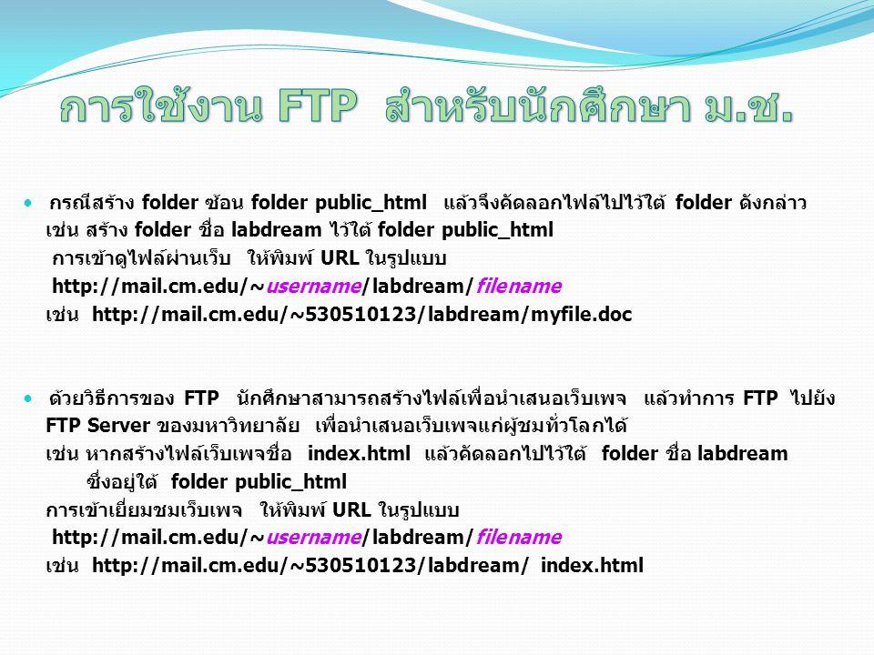 กรณีสร้าง folder ซ้อน folder public_html แล้วจึงคัดลอกไฟล์ไปไว้ใต้ folder ดังกล่าว เช่น สร้าง folder ชื่อ labdream ไว้ใต้ folder public_html การเข้าดูไฟล์ผ่านเว็บ ให้พิมพ์ URL ในรูปแบบ http://mail.cm.edu/~username/labdream/filename เช่น http://mail.cm.edu/~530510123/labdream/myfile.doc ด้วยวิธีการของ FTP นักศึกษาสามารถสร้างไฟล์เพื่อนำเสนอเว็บเพจ แล้วทำการ FTP ไปยัง FTP Server ของมหาวิทยาลัย เพื่อนำเสนอเว็บเพจแก่ผู้ชมทั่วโลกได้ เช่น หากสร้างไฟล์เว็บเพจชื่อ index.html แล้วคัดลอกไปไว้ใต้ folder ชื่อ labdream ซึ่งอยู่ใต้ folder public_html การเข้าเยี่ยมชมเว็บเพจ ให้พิมพ์ URL ในรูปแบบ http://mail.cm.edu/~username/labdream/filename เช่น http://mail.cm.edu/~530510123/labdream/ index.html
