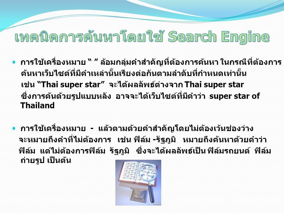 การใช้เครื่องหมาย ล้อมกลุ่มคำสำคัญที่ต้องการค้นหา ในกรณีที่ต้องการ ค้นหาเว็บไซต์ที่มีคำเหล่านั้นเรียงต่อกันตามลำดับที่กำหนดเท่านั้น เช่น Thai super star จะได้ผลลัพธ์ต่างจาก Thai super star ซึ่งการค้นด้วยรูปแบบหลัง อาจจะได้เว็บไซต์ที่มีคำว่า super star of Thailand การใช้เครื่องหมาย - แล้วตามด้วยคำสำคัญโดยไม่ต้องเว้นช่องว่าง จะหมายถึงคำที่ไม่ต้องการ เช่น ฟิล์ม -รัฐภูมิ หมายถึงค้นหาด้วยคำว่า ฟิล์ม แต่ไม่ต้องการฟิล์ม รัฐภูมิ ซึ่งจะได้ผลลัพธ์เป็น ฟิล์มรถยนต์ ฟิล์ม ถ่ายรูป เป็นต้น